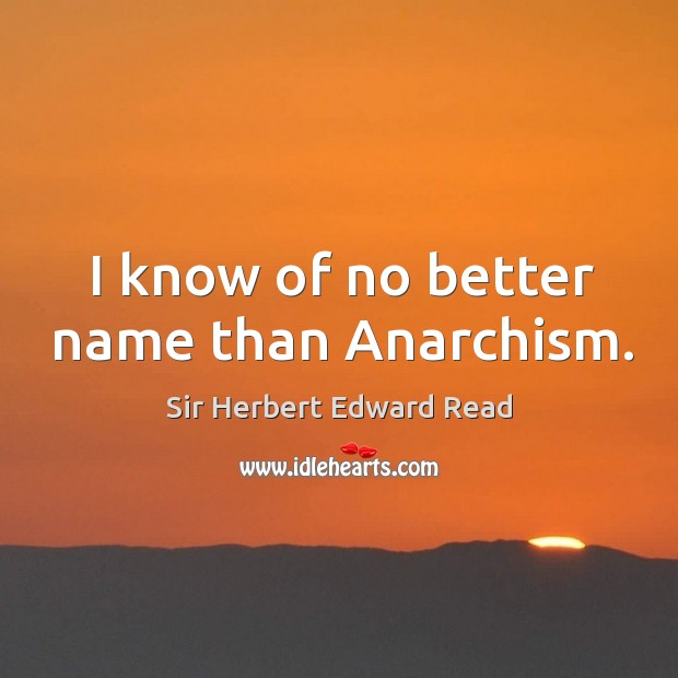 I know of no better name than anarchism. Sir Herbert Edward Read Picture Quote