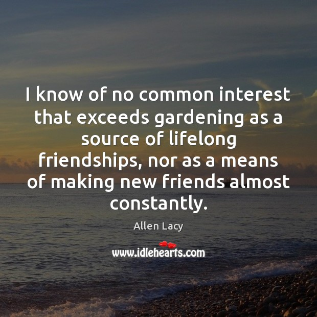 I know of no common interest that exceeds gardening as a source Allen Lacy Picture Quote