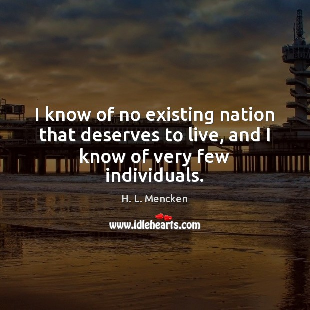 I know of no existing nation that deserves to live, and I know of very few individuals. Image