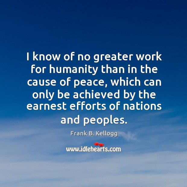 I know of no greater work for humanity than in the cause of peace, which can only be Frank B. Kellogg Picture Quote