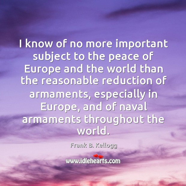 I know of no more important subject to the peace of europe and the world than the Frank B. Kellogg Picture Quote