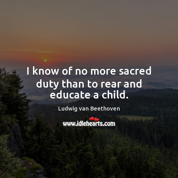 I know of no more sacred duty than to rear and educate a child. Ludwig van Beethoven Picture Quote