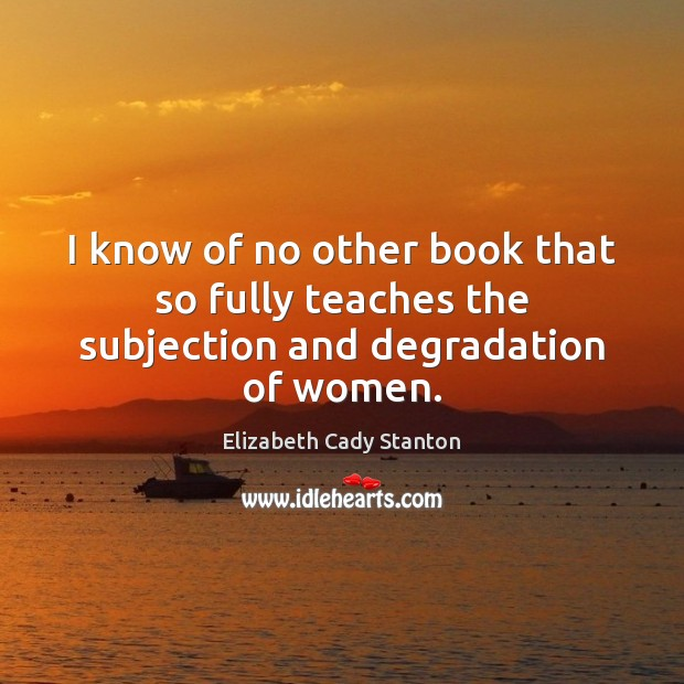 I know of no other book that so fully teaches the subjection and degradation of women. Elizabeth Cady Stanton Picture Quote