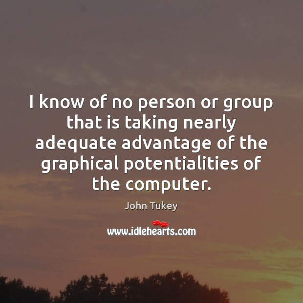 I know of no person or group that is taking nearly adequate John Tukey Picture Quote