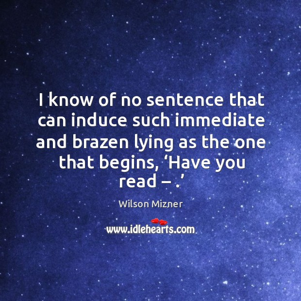 I know of no sentence that can induce such immediate and brazen lying as the one that begins, 'have you read – .' Image