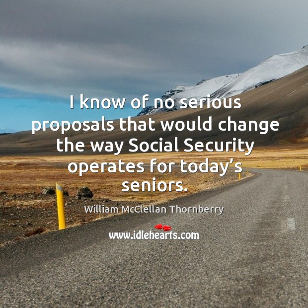 I know of no serious proposals that would change the way social security operates for today's seniors. Image