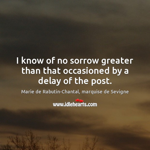 I know of no sorrow greater than that occasioned by a delay of the post. Image