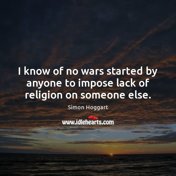 I know of no wars started by anyone to impose lack of religion on someone else. Simon Hoggart Picture Quote