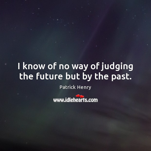 I know of no way of judging the future but by the past. Image