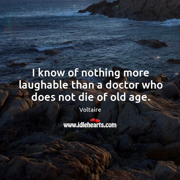 Image, I know of nothing more laughable than a doctor who does not die of old age.