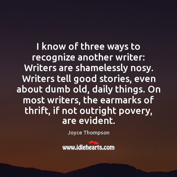 I know of three ways to recognize another writer: Writers are shamelessly Image