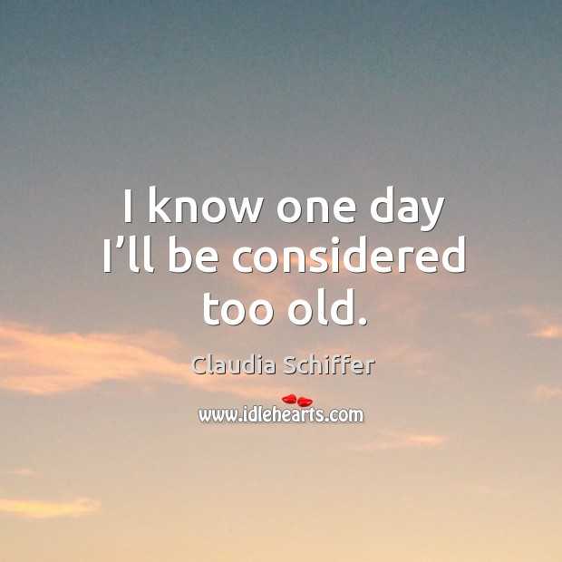 I know one day I'll be considered too old. Claudia Schiffer Picture Quote