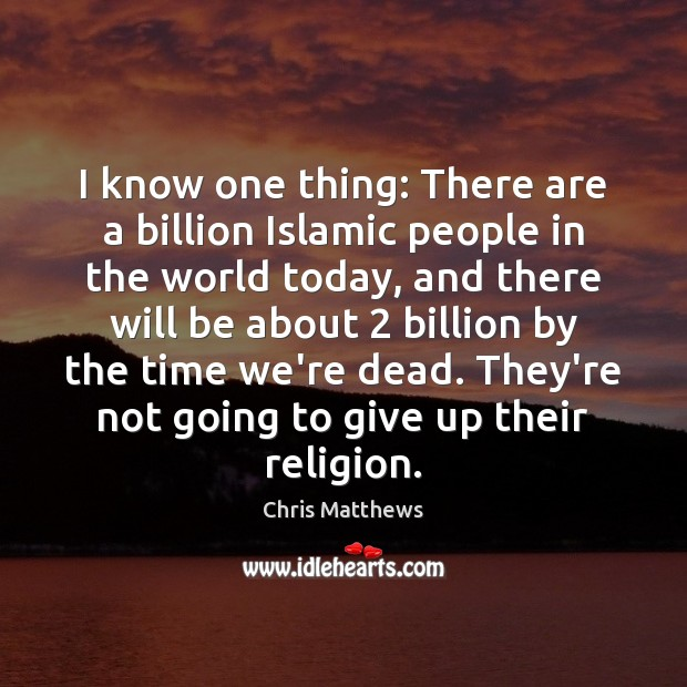 I know one thing: There are a billion Islamic people in the Chris Matthews Picture Quote