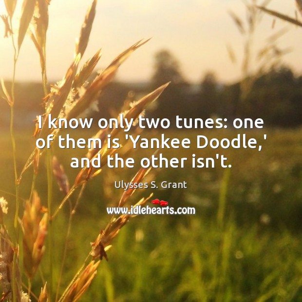 I know only two tunes: one of them is 'Yankee Doodle,' and the other isn't. Ulysses S. Grant Picture Quote