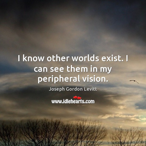 I know other worlds exist. I can see them in my peripheral vision. Joseph Gordon Levitt Picture Quote
