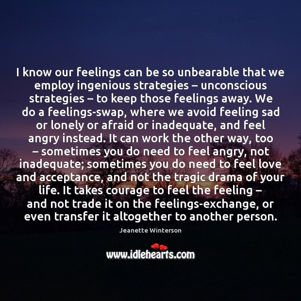 I know our feelings can be so unbearable that we employ ingenious Image
