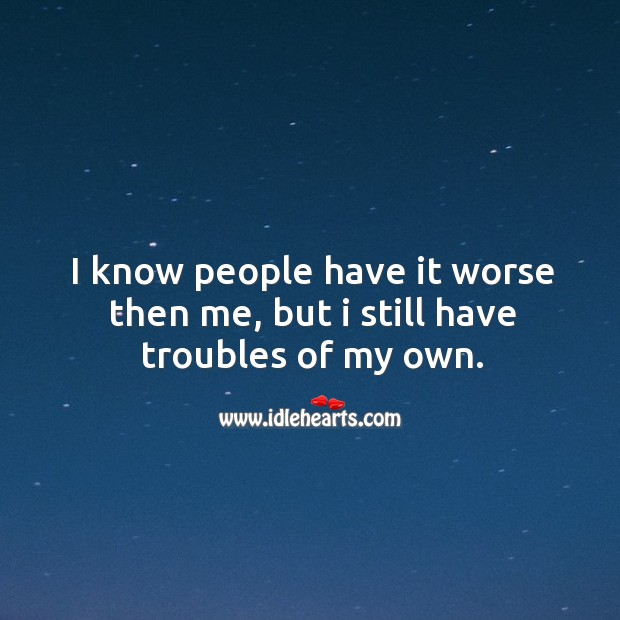I know people have it worse then me, but I still have troubles of my own. Image