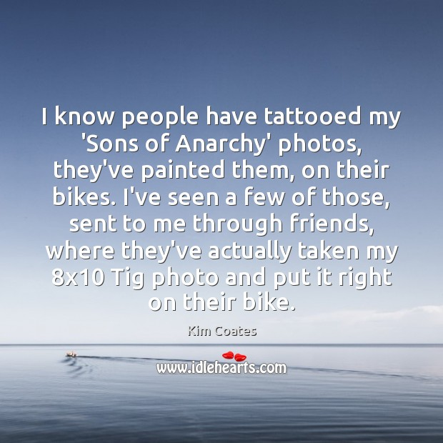 Image, I know people have tattooed my 'Sons of Anarchy' photos, they've painted