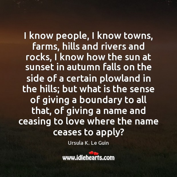 I know people, I know towns, farms, hills and rivers and rocks, Ursula K. Le Guin Picture Quote
