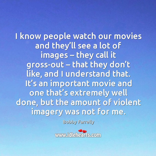 Image, I know people watch our movies and they'll see a lot of images – they call it gross-out