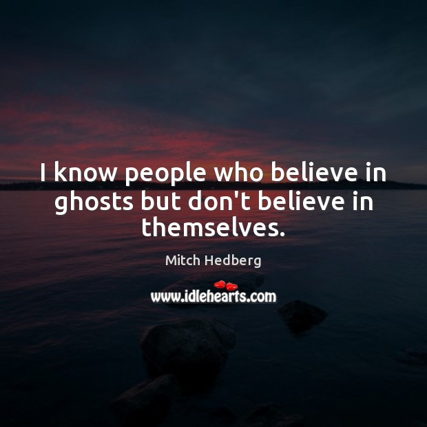 I know people who believe in ghosts but don't believe in themselves. Image