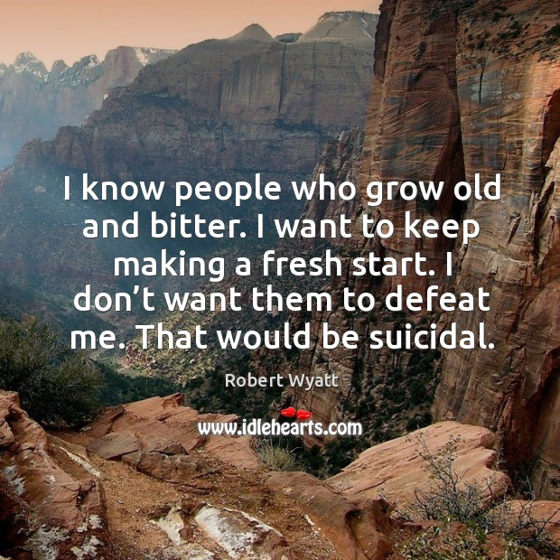 I know people who grow old and bitter. I want to keep making a fresh start. Robert Wyatt Picture Quote