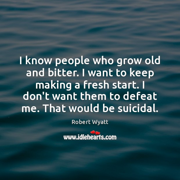 I know people who grow old and bitter. I want to keep Robert Wyatt Picture Quote