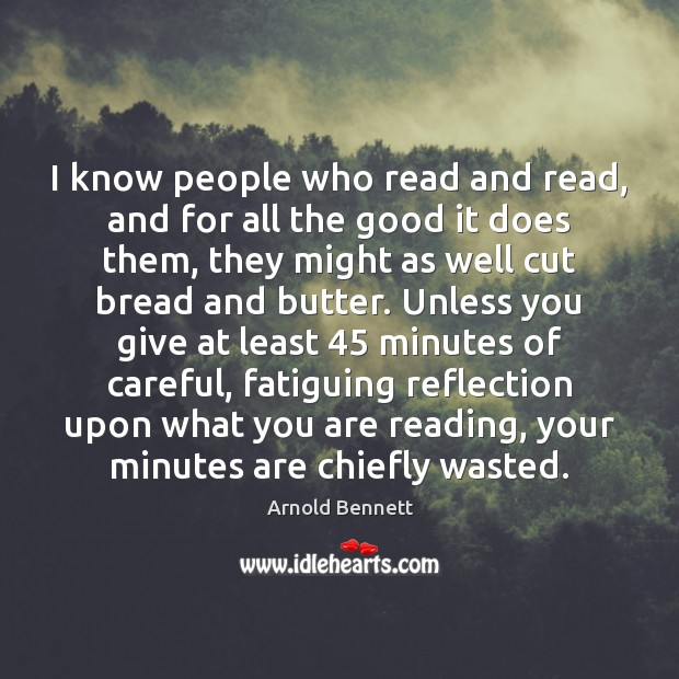 I know people who read and read, and for all the good Arnold Bennett Picture Quote