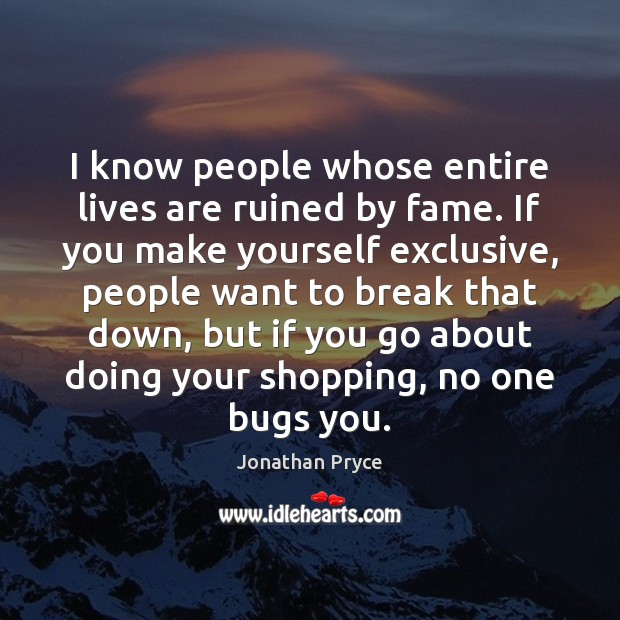 I know people whose entire lives are ruined by fame. If you Image