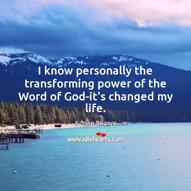 I know personally the transforming power of the Word of God-it's changed my life. Adrian Rogers Picture Quote