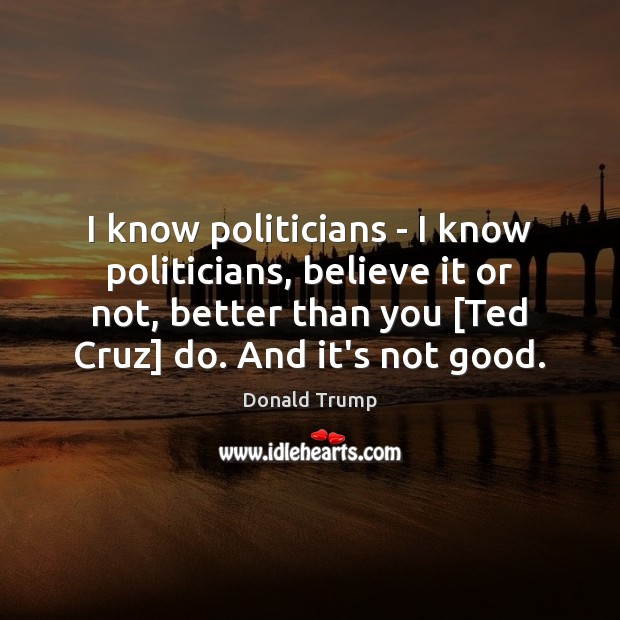 I know politicians – I know politicians, believe it or not, better Donald Trump Picture Quote