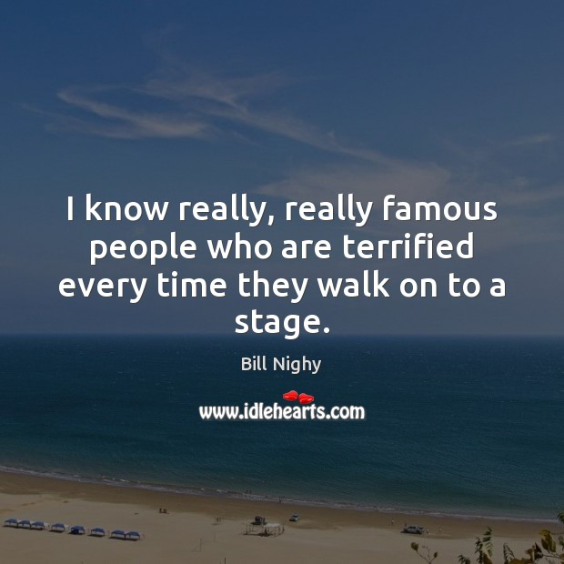 I know really, really famous people who are terrified every time they walk on to a stage. Bill Nighy Picture Quote