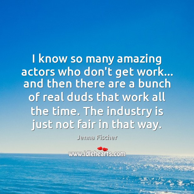 Image, I know so many amazing actors who don't get work… and then