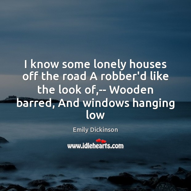 I know some lonely houses off the road A robber'd like the Emily Dickinson Picture Quote