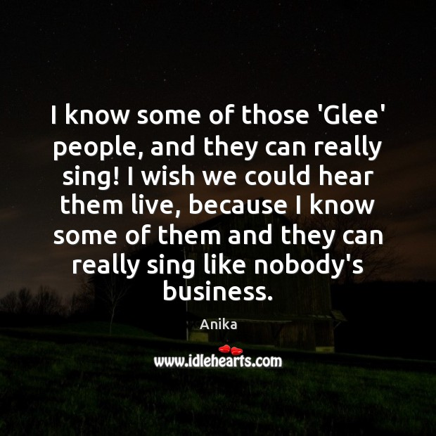 I know some of those 'Glee' people, and they can really sing! Anika Picture Quote