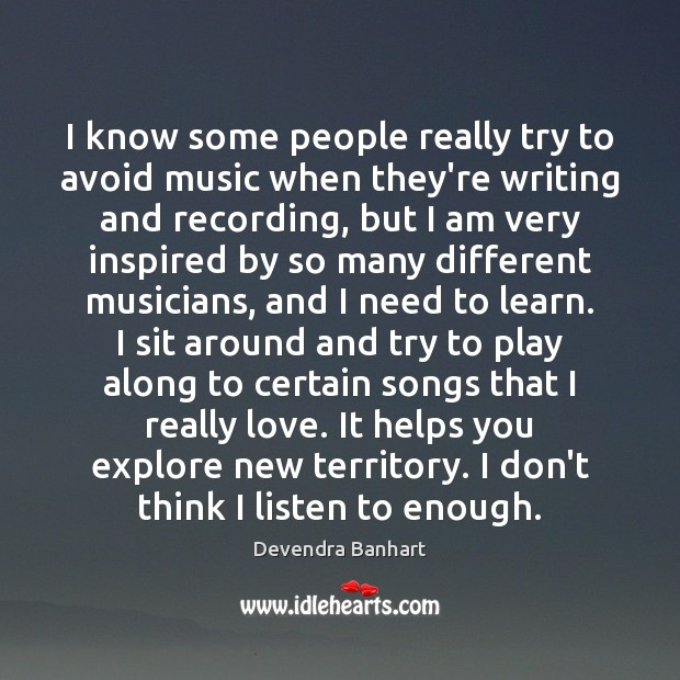 I know some people really try to avoid music when they're writing Devendra Banhart Picture Quote