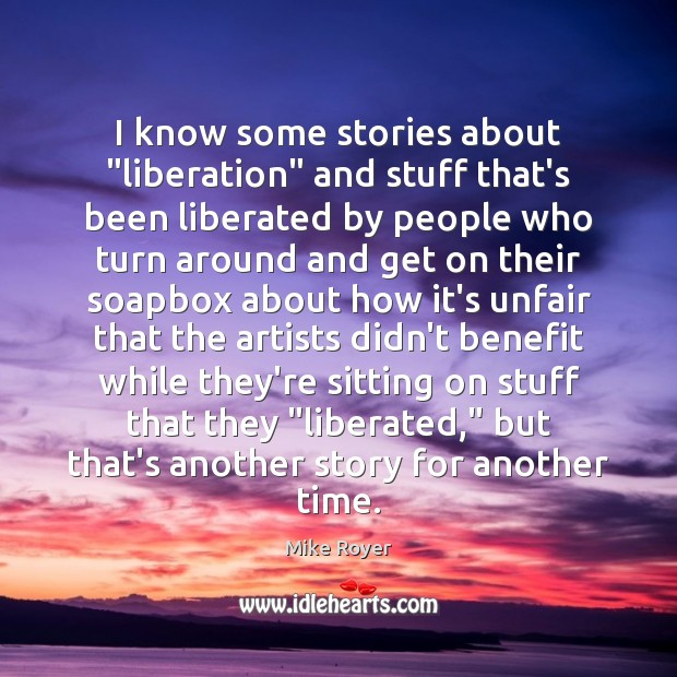 "Image, I know some stories about ""liberation"" and stuff that's been liberated by"