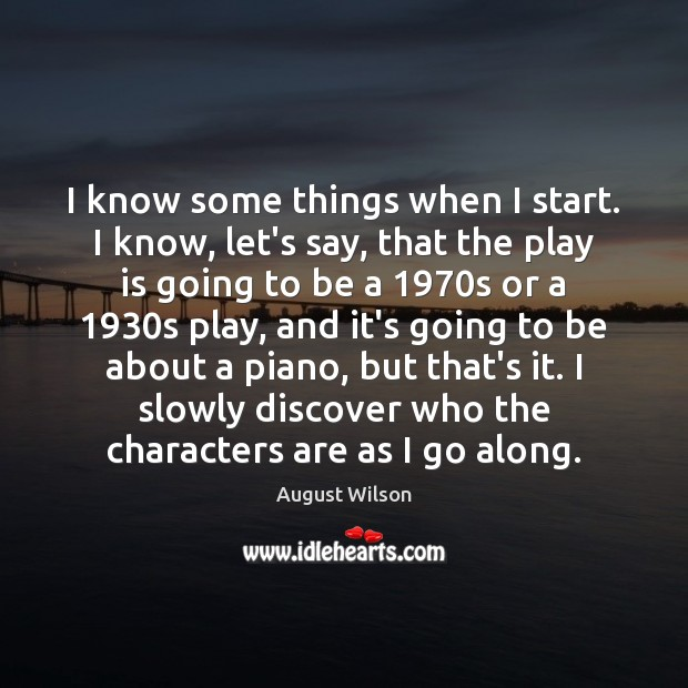 I know some things when I start. I know, let's say, that August Wilson Picture Quote