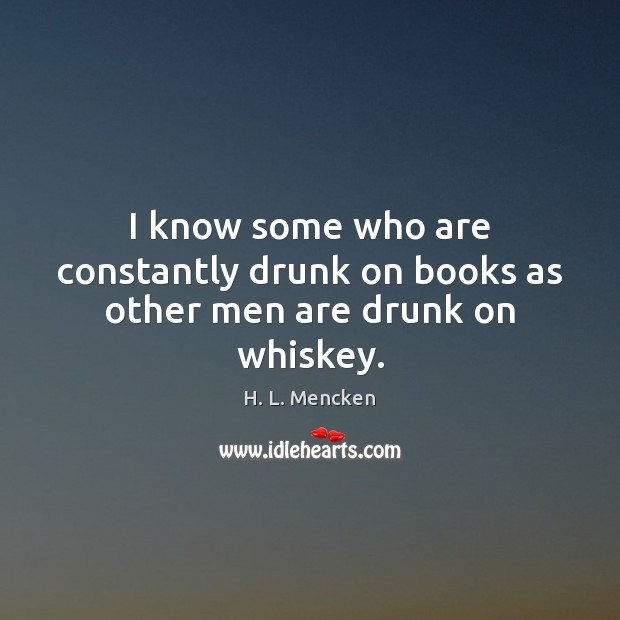 I know some who are constantly drunk on books as other men are drunk on whiskey. Image