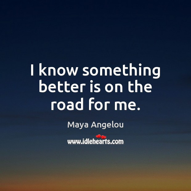 I know something better is on the road for me. Maya Angelou Picture Quote