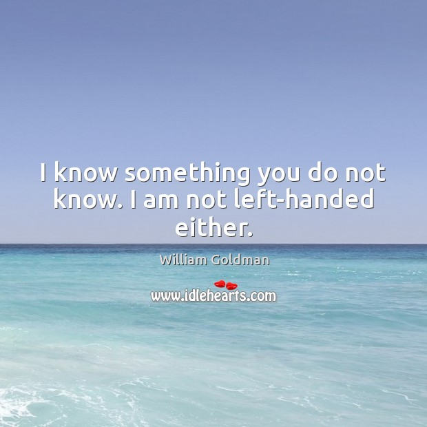 I know something you do not know. I am not left-handed either. Image