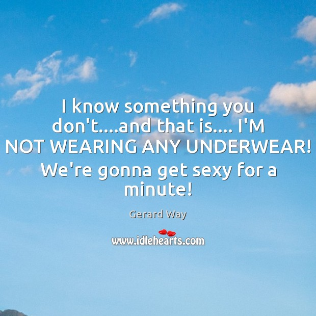 Image, I know something you don't….and that is…. I'M NOT WEARING ANY