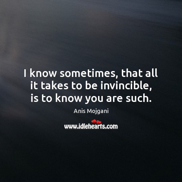 Image, I know sometimes, that all it takes to be invincible, is to know you are such.