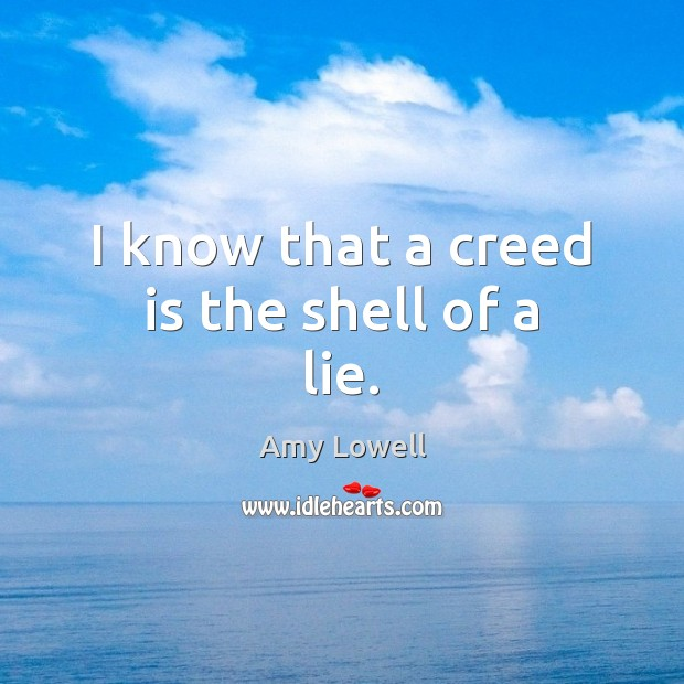 Image, I know that a creed is the shell of a lie.