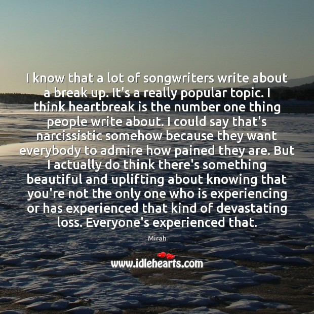 I know that a lot of songwriters write about a break up. Break Up Quotes Image