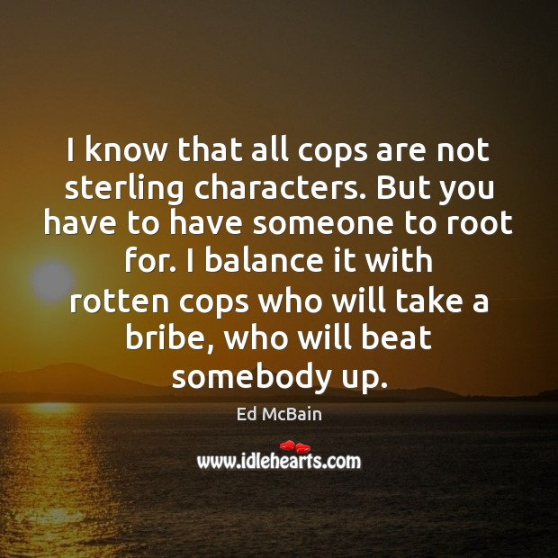 Image, I know that all cops are not sterling characters. But you have
