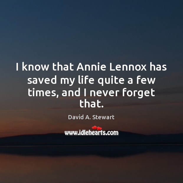 Image, I know that Annie Lennox has saved my life quite a few times, and I never forget that.