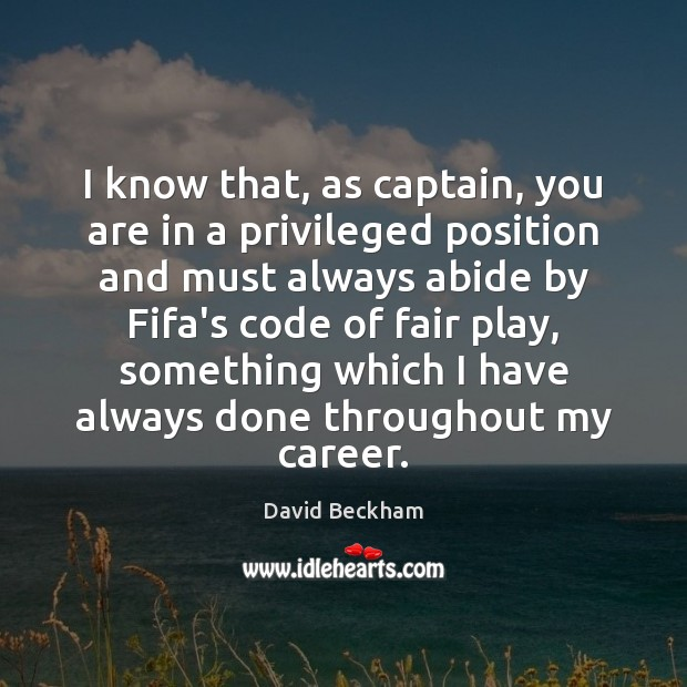I know that, as captain, you are in a privileged position and David Beckham Picture Quote