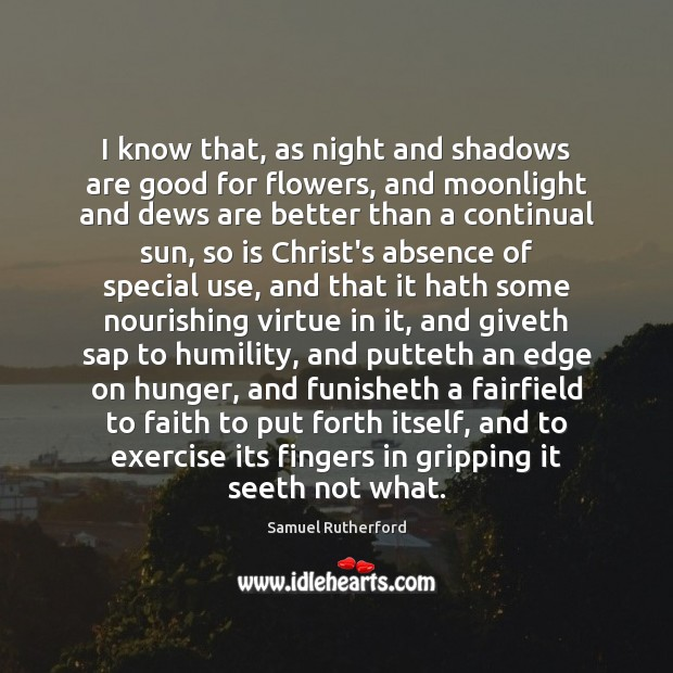 I know that, as night and shadows are good for flowers, and Samuel Rutherford Picture Quote