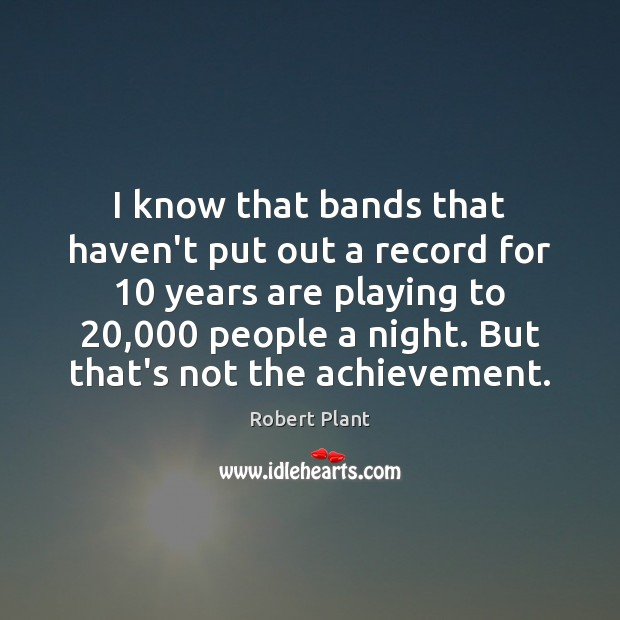I know that bands that haven't put out a record for 10 years Robert Plant Picture Quote